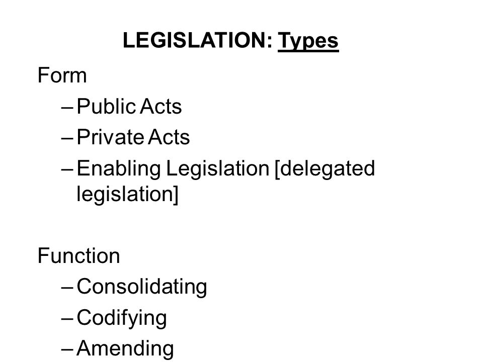 LEGISLATION: Types Form. Public Acts. Private Acts. Enabling Legislation [delegated legislation]